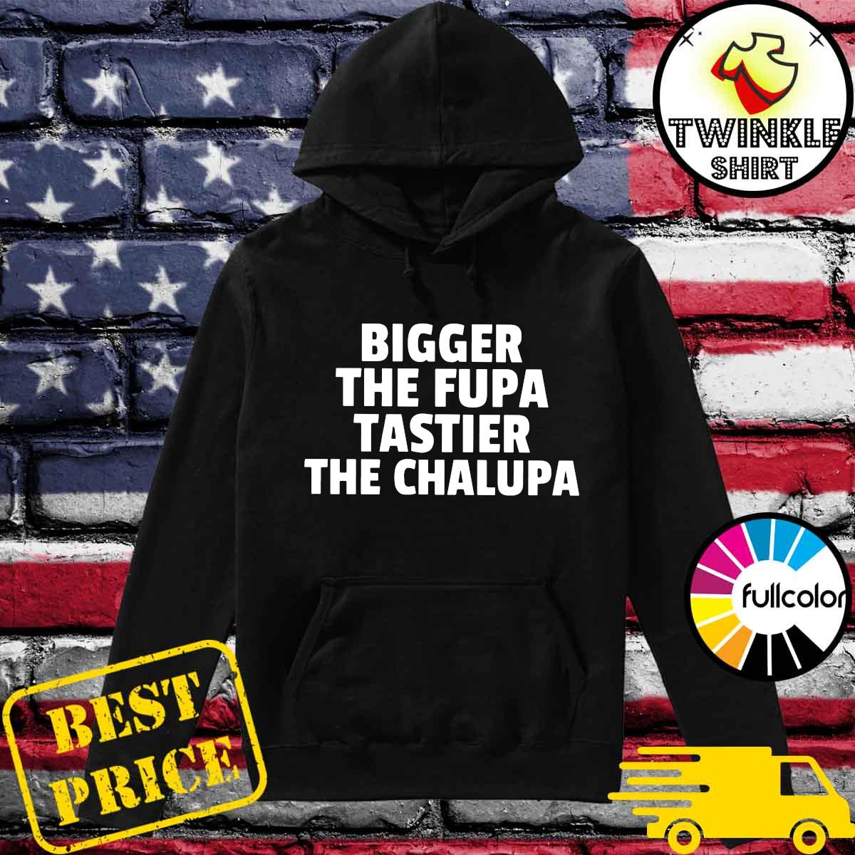 Bigger The Fupa Tastier The Chalupa Shirt Hoodie