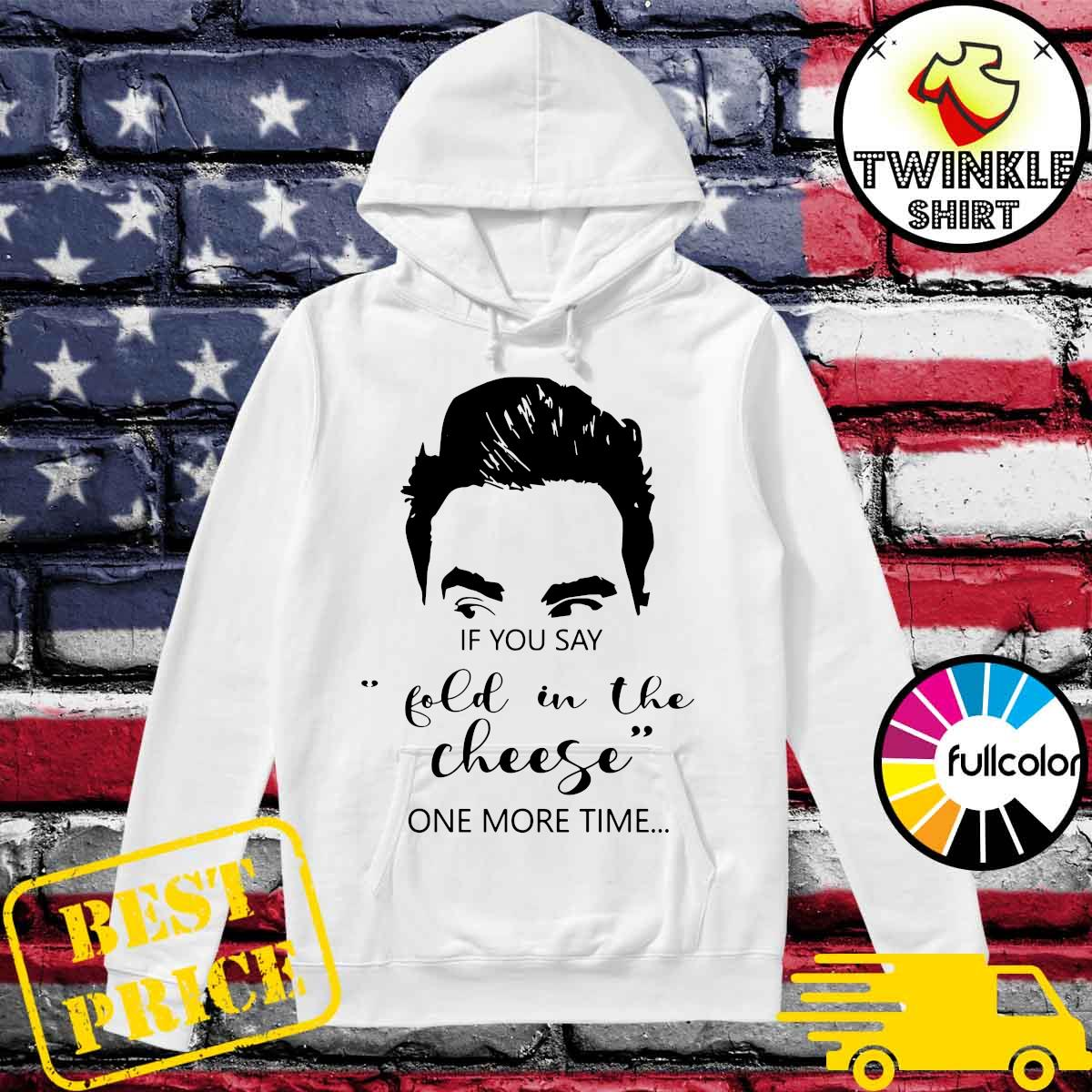Schitt's Creek If You Say Fold In The Cheese One More Time Shirt Hoodie