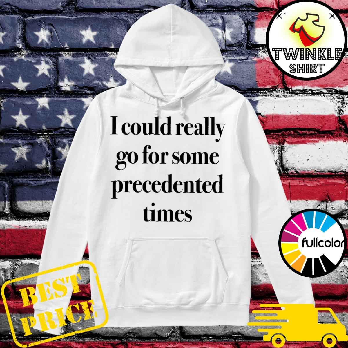 I Could Really Go For Some Precedented Times Shirt Hoodie