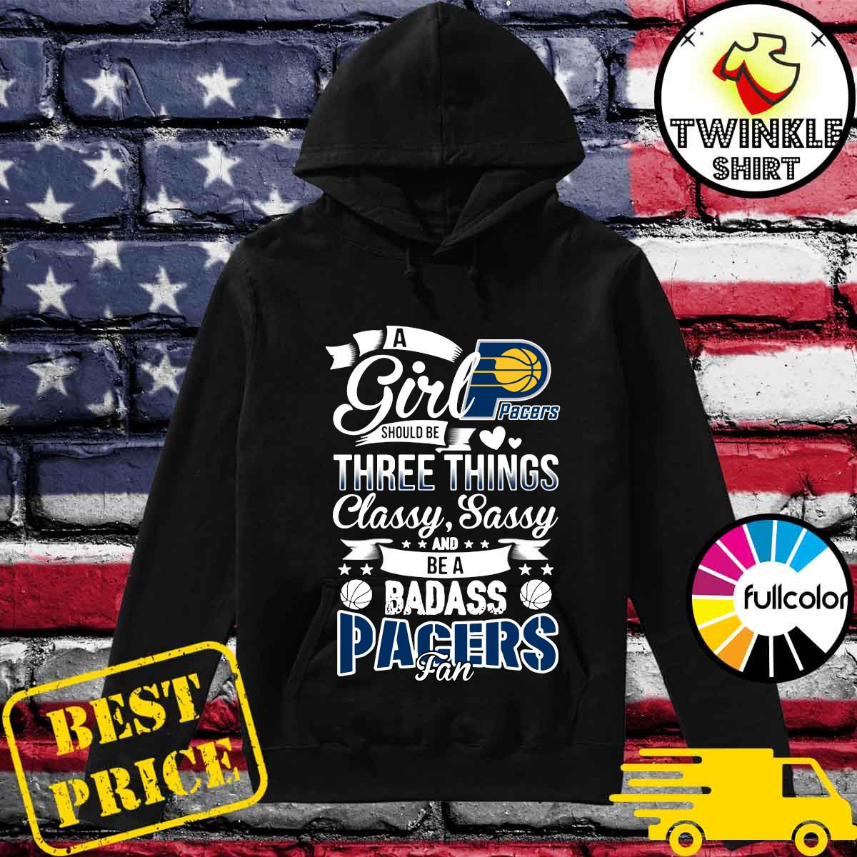Official A Girl Should Be Three Things Classy Sassy And Be A Badass Indiana Pacers Fan Shirt Hoodie
