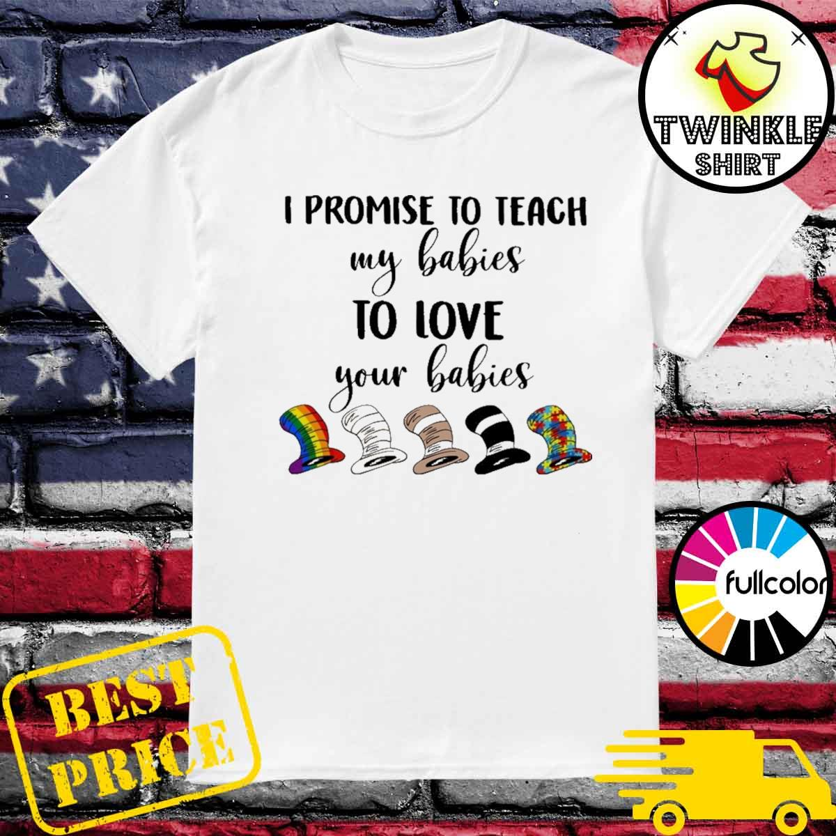 Official I Promise To Teach My Babies To Love Your Babies Lgbt Autism Hat Dr Seuss Shirt