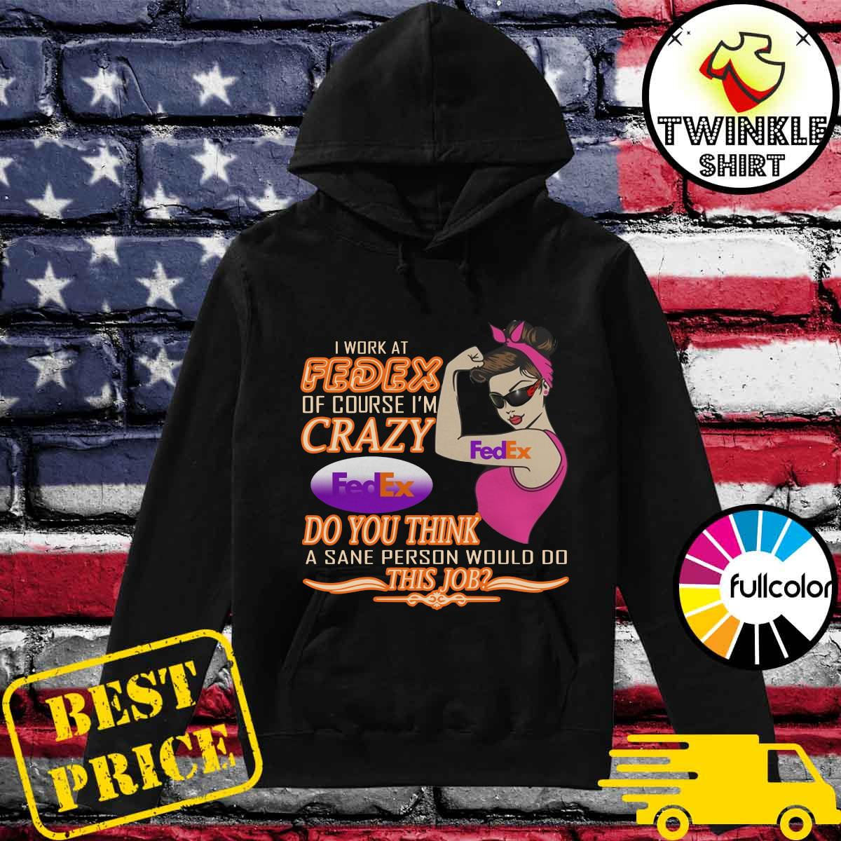 Strong Girl I Work At Fedex Of Course I'm Crazy Fedex Do You Think A Sane Person Would Do Shirt Hoodie