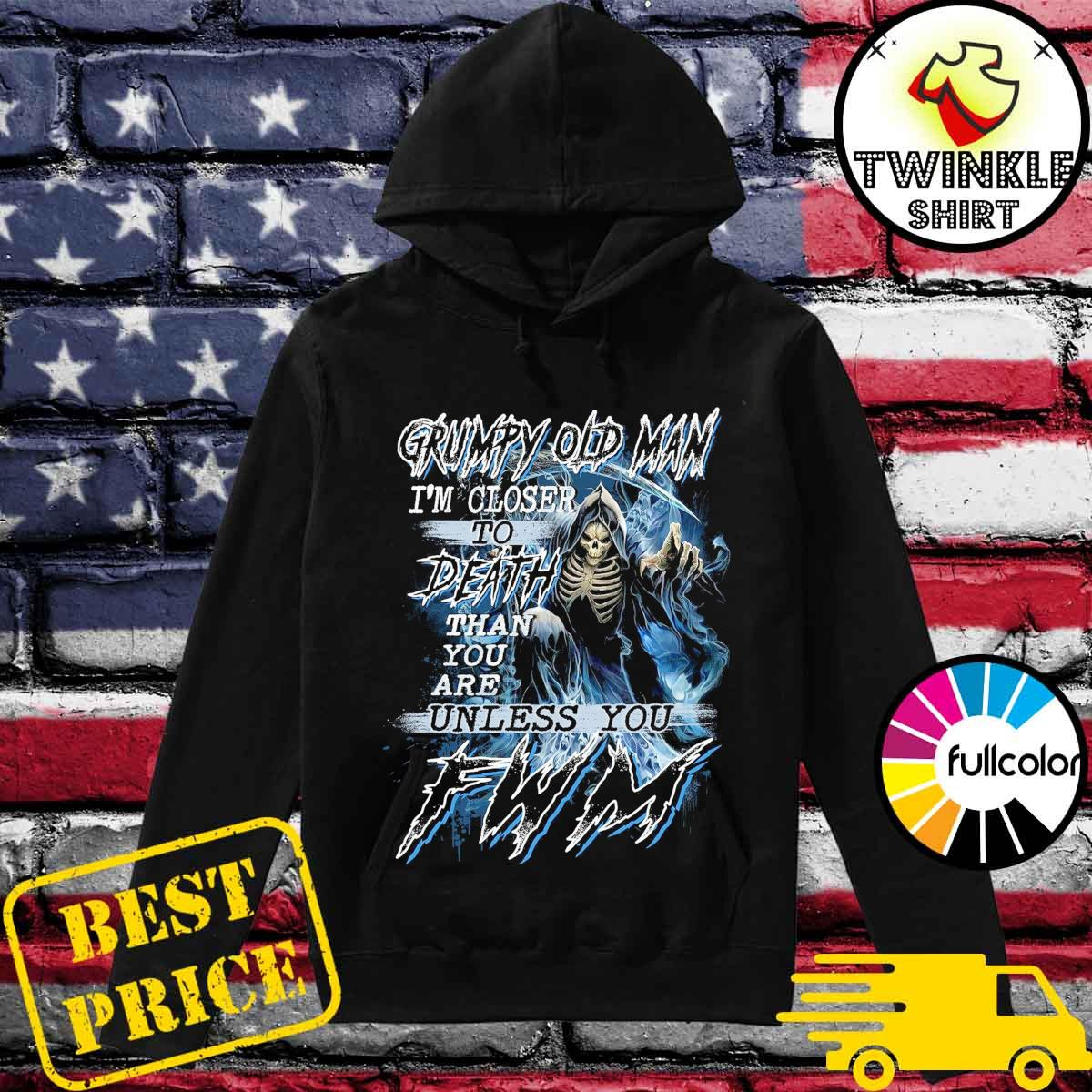 Official Death Grumpy Old Man I'm Closer To Death Than You Are Unless You FWM Shirt Hoodie