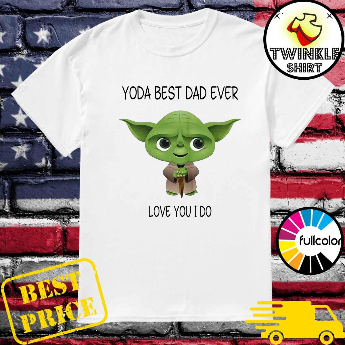 Official Star Wars Yoda Best Dad Ever Love You I Do - Happy Father's Day 2021 Shirt